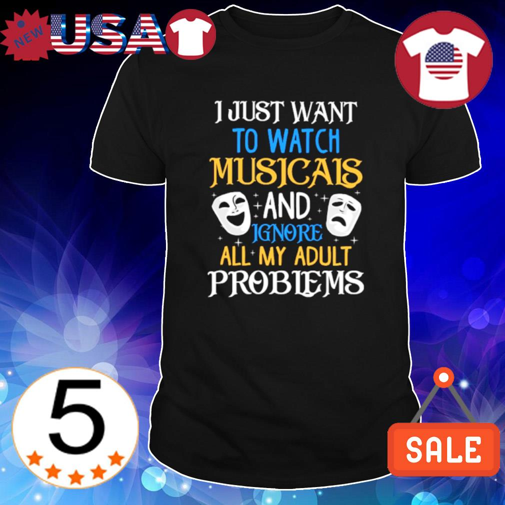 I just wnat to watch musicals and ignore all my adult problems shirt