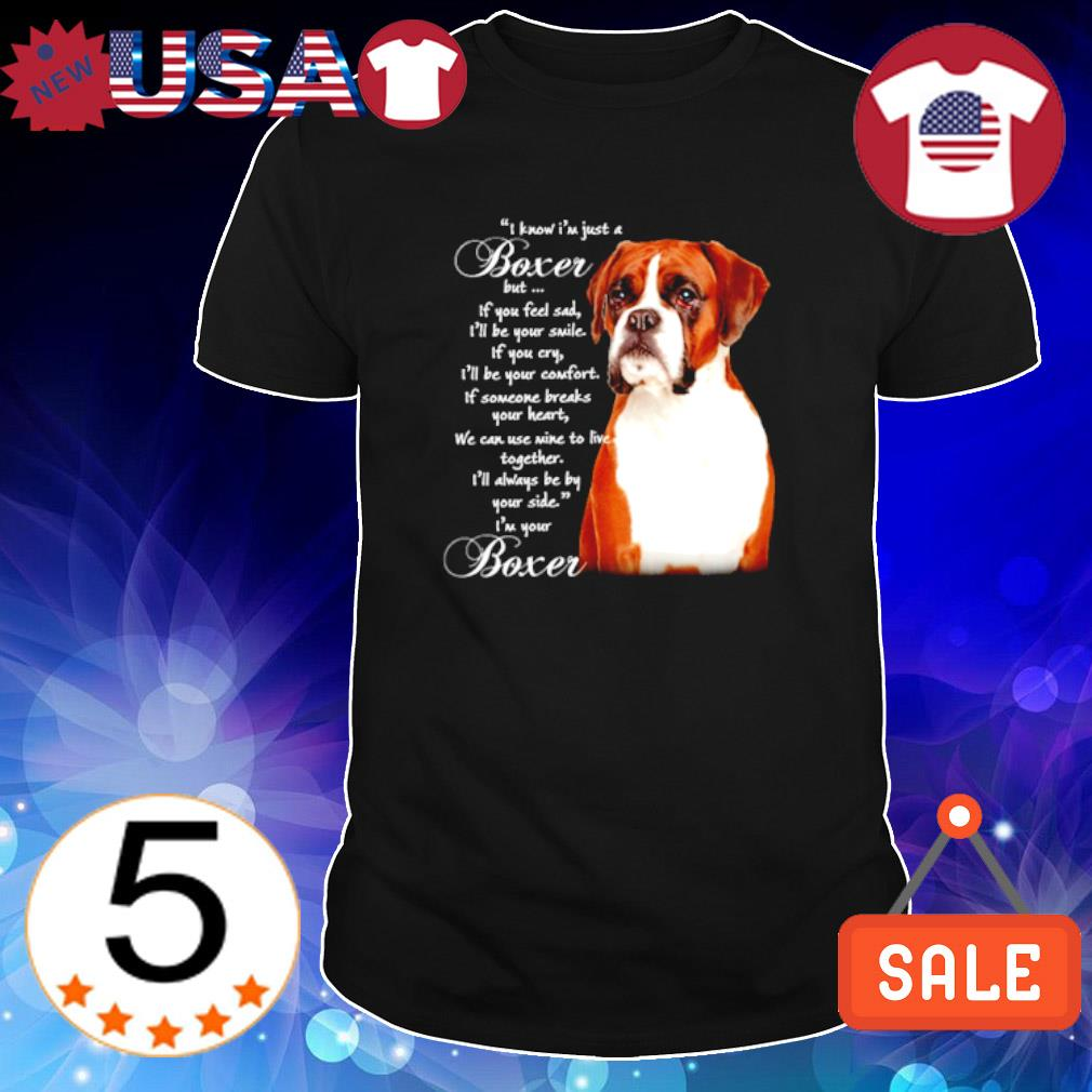 I know I'm just a Boxer but if you feel sad I'll be your smile shirt