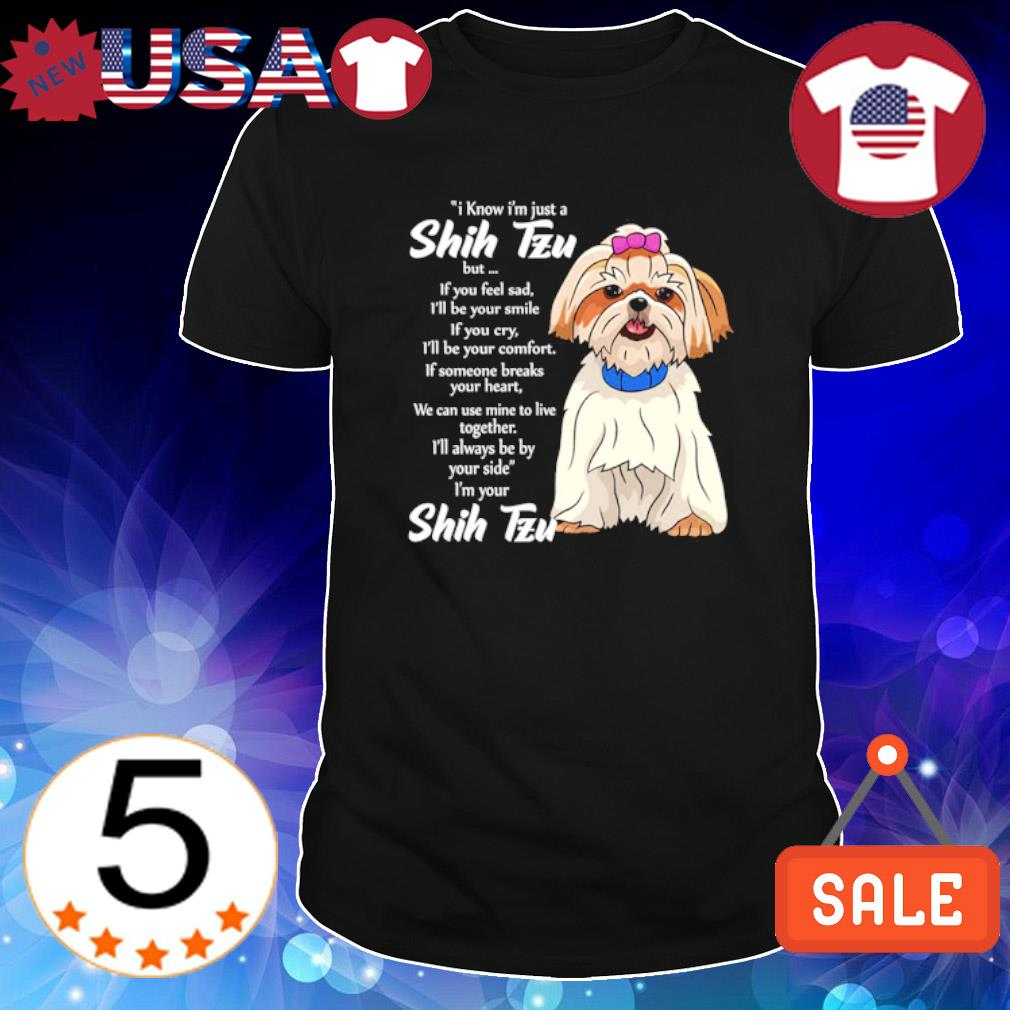 I know I'm just a Shih Tzu but if you feel sad I'll be your smile shirt