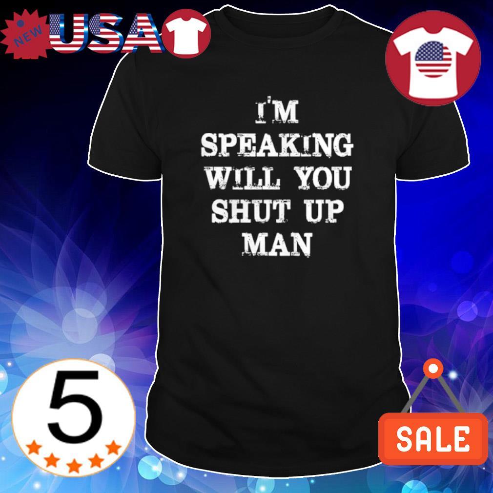 I'm speaking will you shut up man shirt