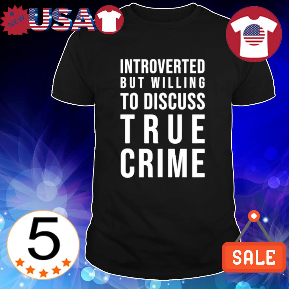 Introverted but willing to discuss true crime shirt