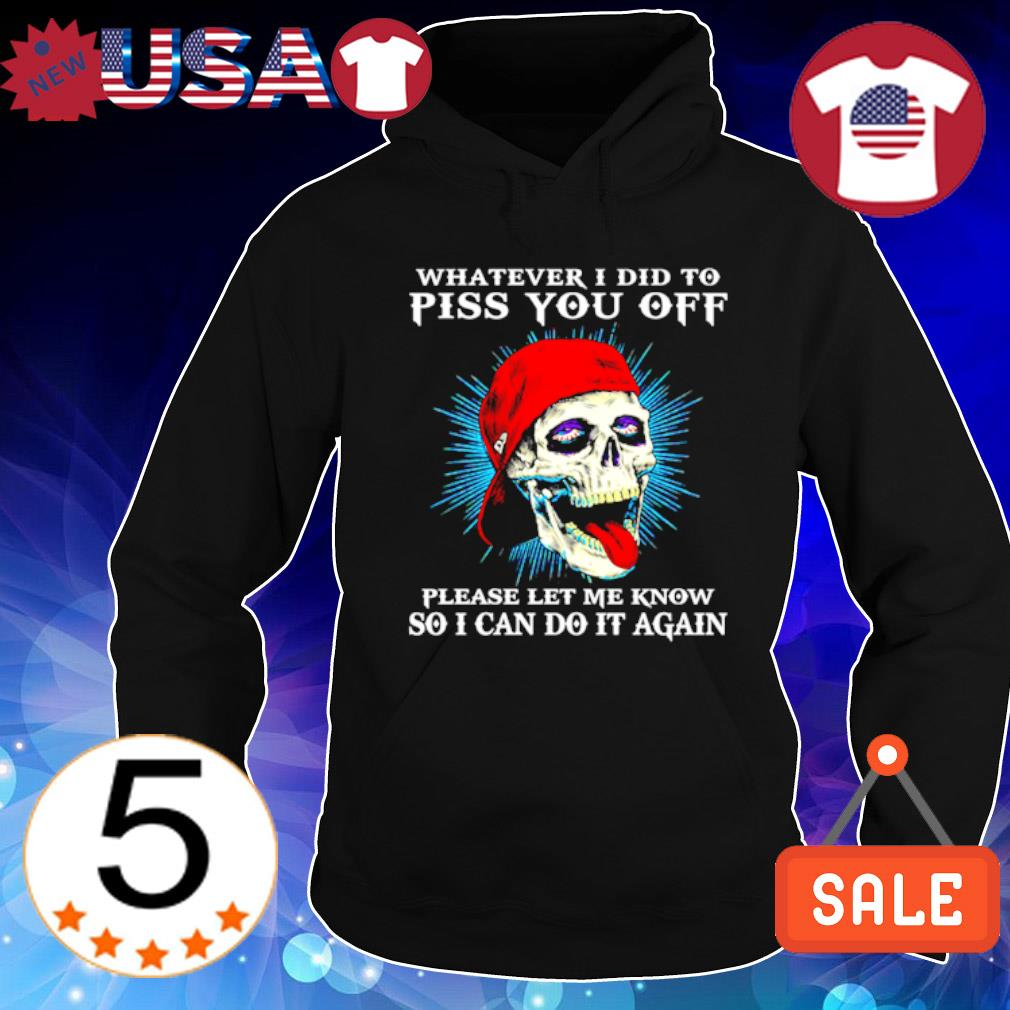 Skull whatever I did to piss you off please let me know so I can do it again s Hoodie Black