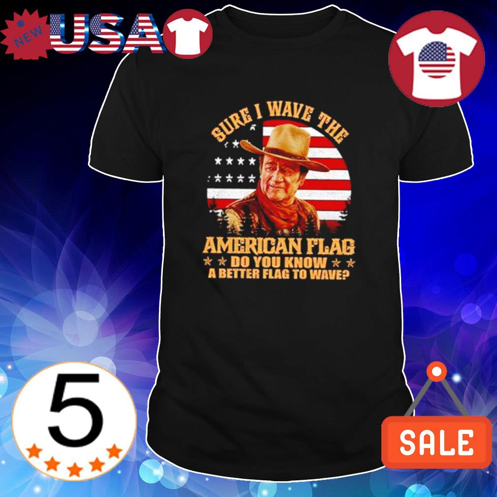 Sure I wave the American flag do you know a better flag to wave shirt