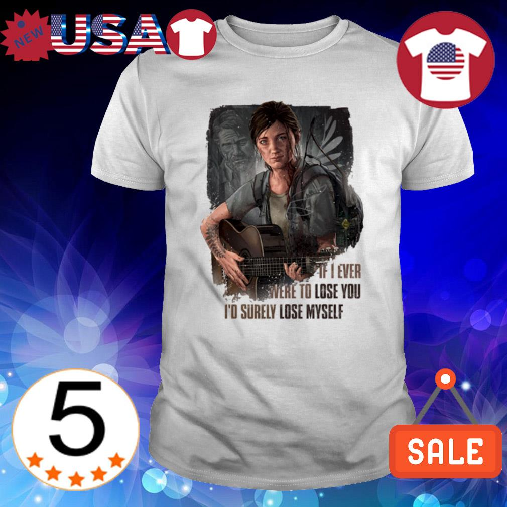 The Last of Us Ellie if I ever were to lose you I'd surely lose myself shirt