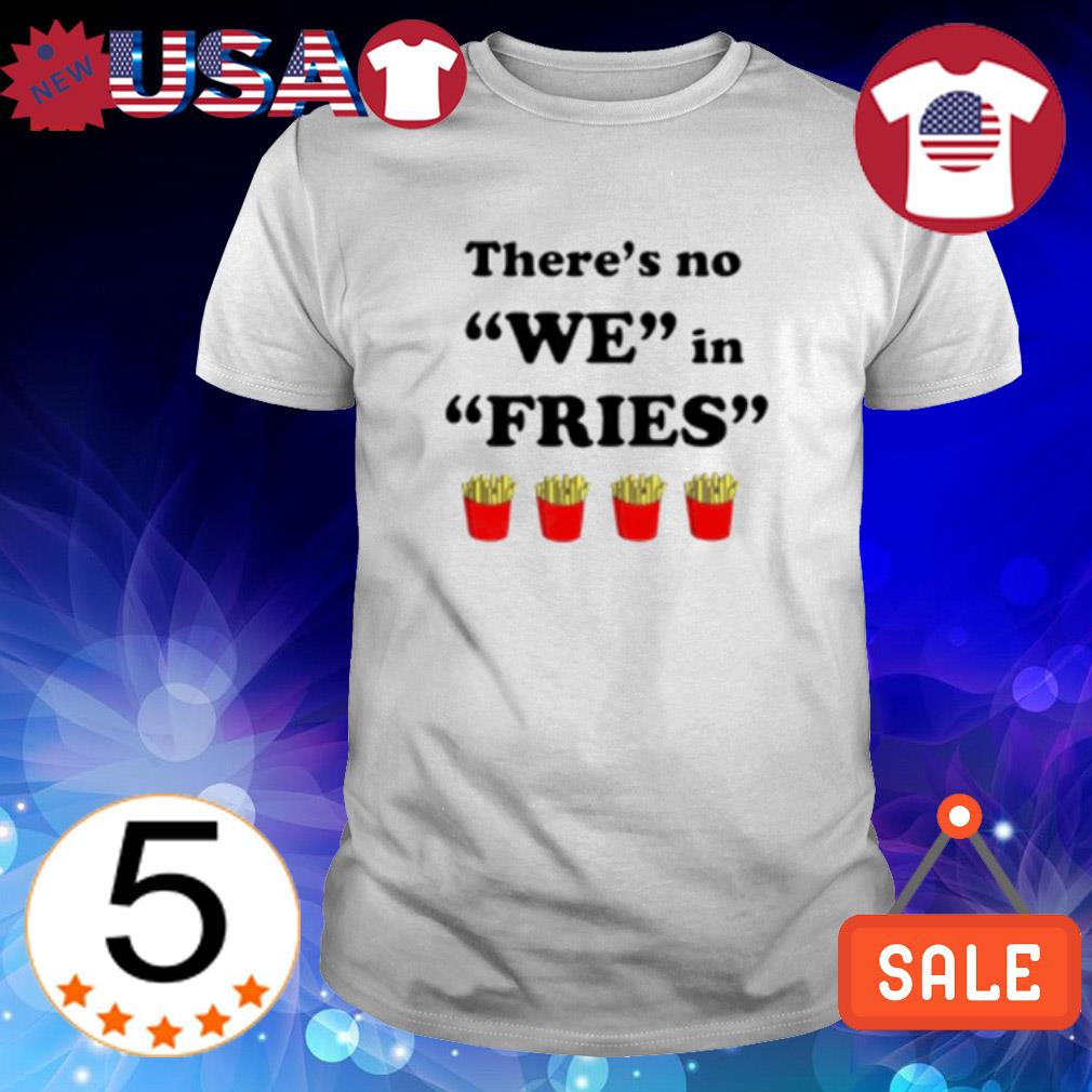 There's no we in fries shirt