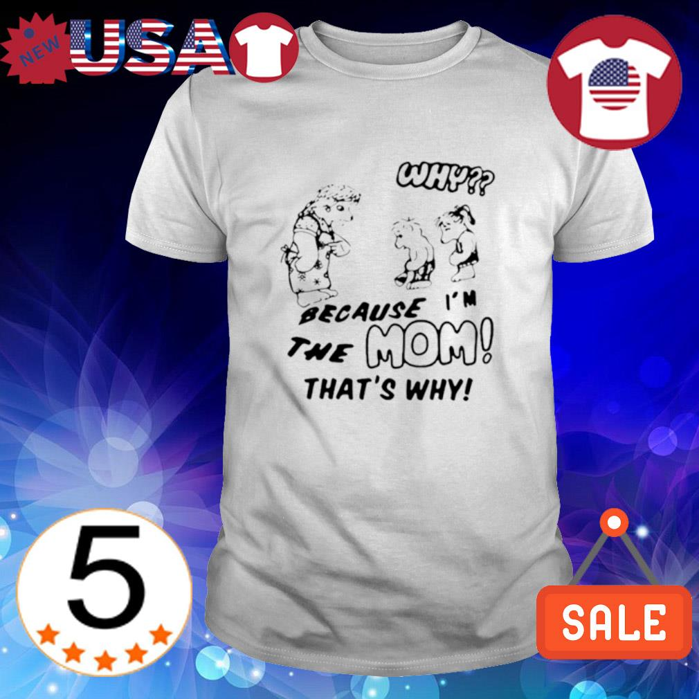 Why because the Mom that's why shirt