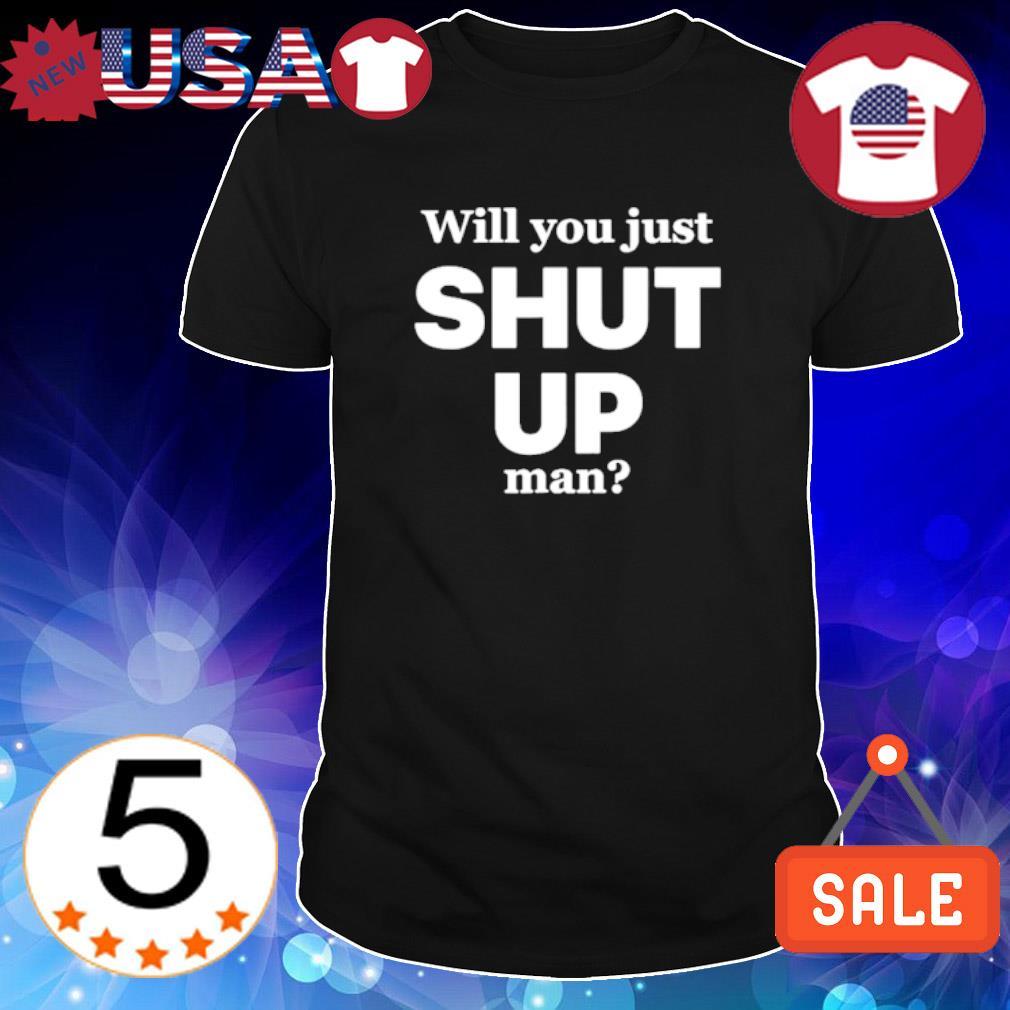 Will you just shut up man shirt