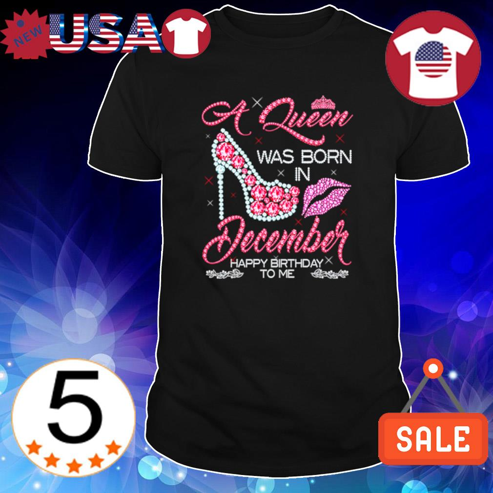 A Queen was born in December happy birthday to me shirt