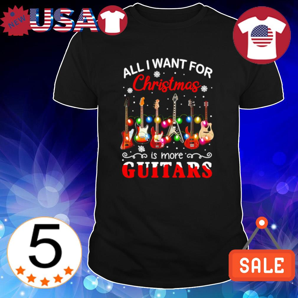 All I want for Christmas is more Guitars shirt