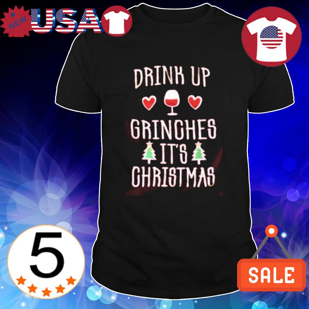 Drink up grinches it's Christmas shirt