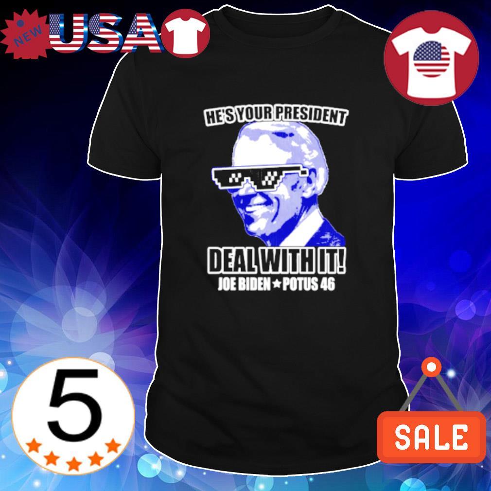 He's your president deal with it Joe Biden potus 46 shirt