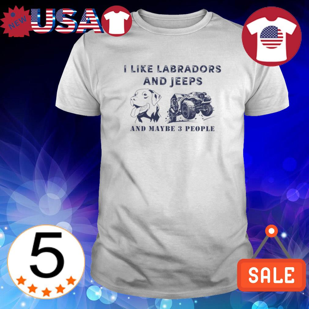 I like labradors and jeeps and maybe 3 people shirt