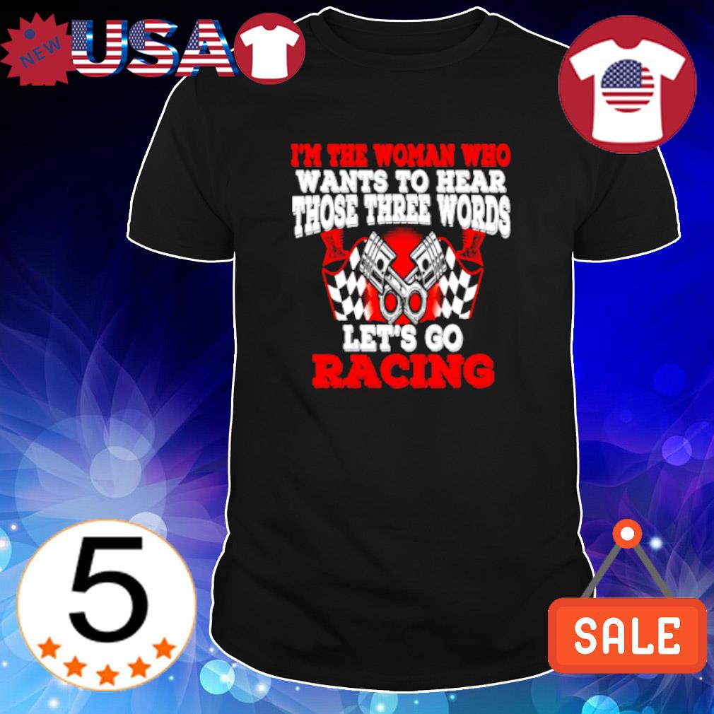 I'm the woman who want to hear those three words let's go racing shirt