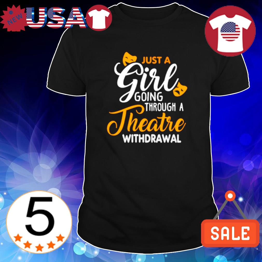Just a girl going through theatre withdrawal shirt