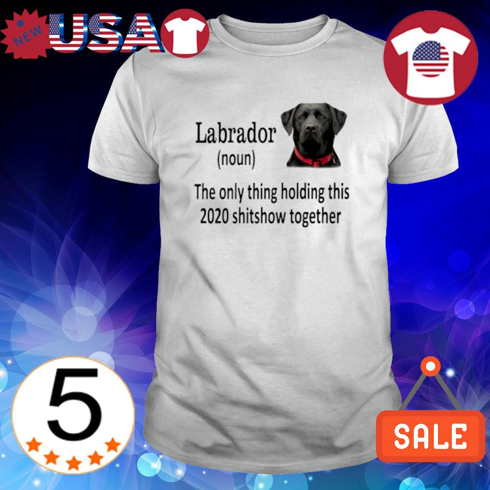 Labrador the only thing holding this 2020 shitshow together shirt