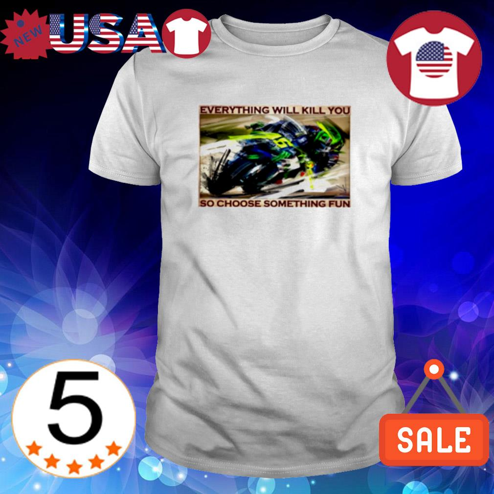 Motorbike race everything will kill you so choose something fun shirt
