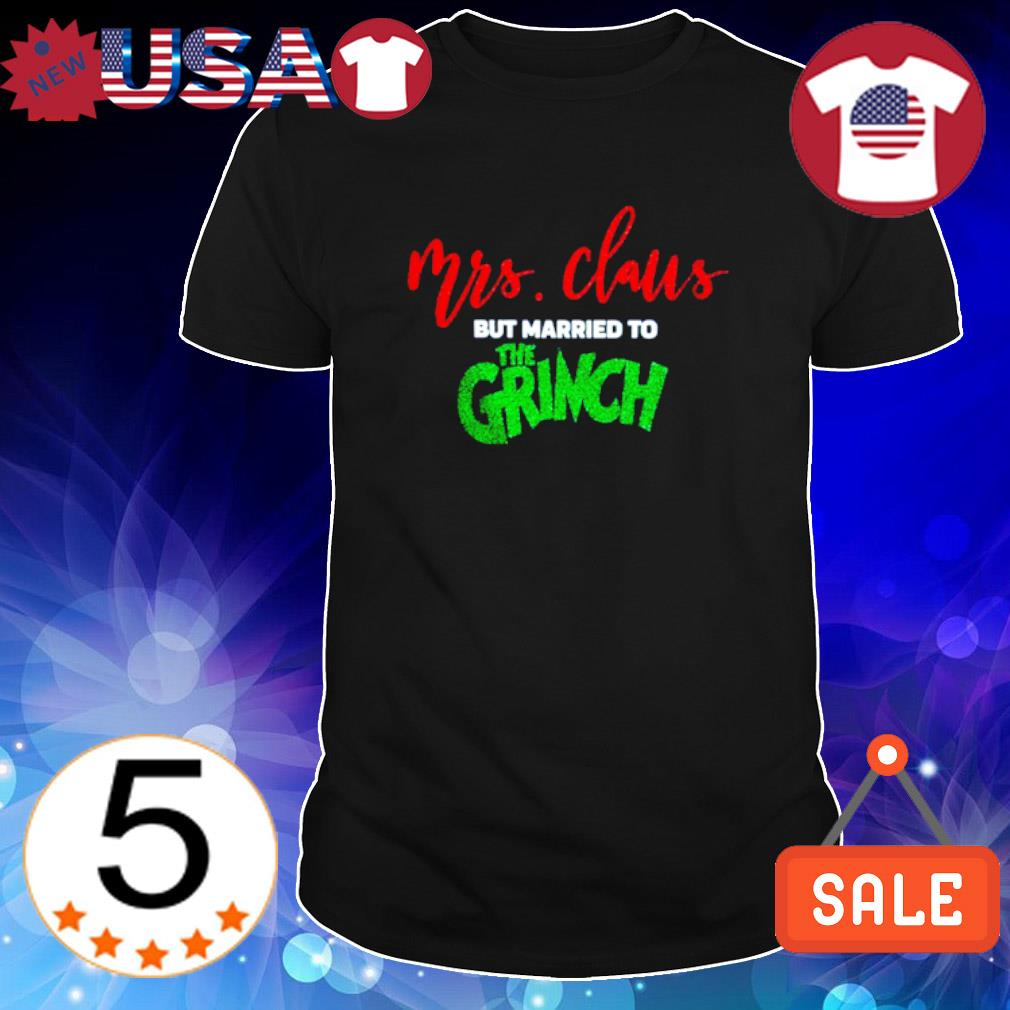 Mrs Claus but married to the Grinch shirt