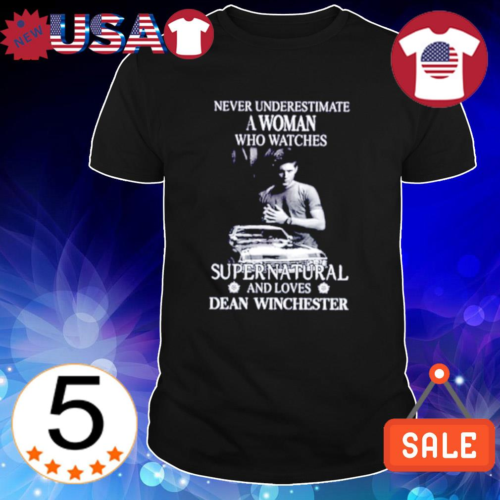 Never underestimate a woman who watches Supernatural and loves Dean Winchester shirt