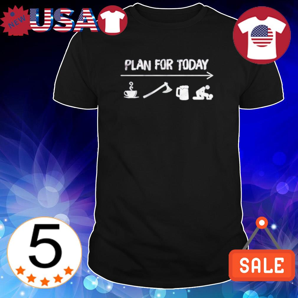 Plan for today coffee ving beer and sex shirt