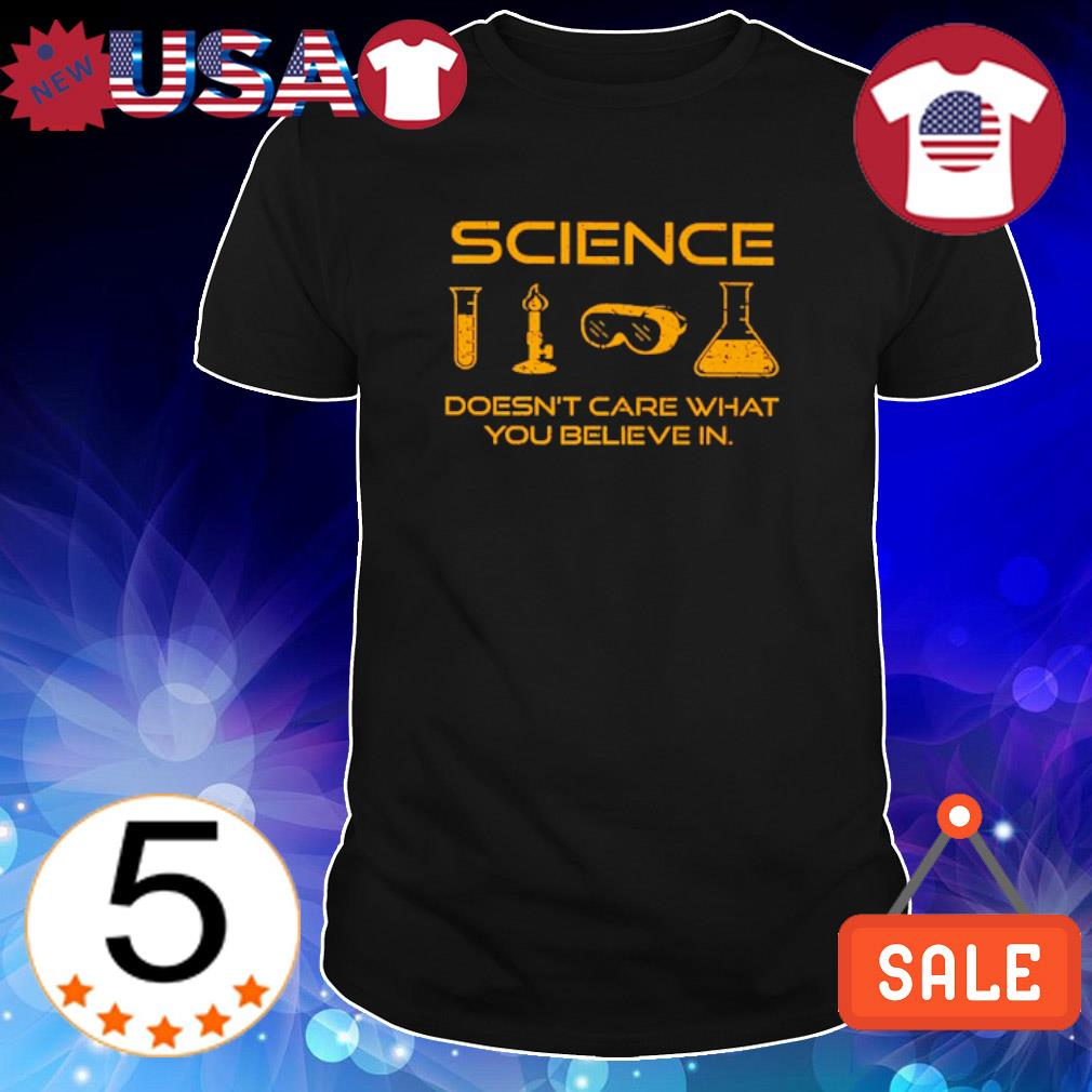 Science doesn't care what you believe in shirt
