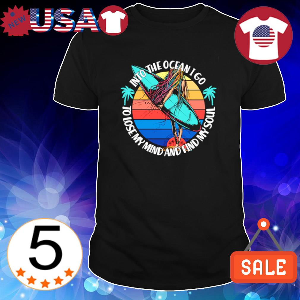Surfing into the ocean I go to lose my mind and find my soul shirt
