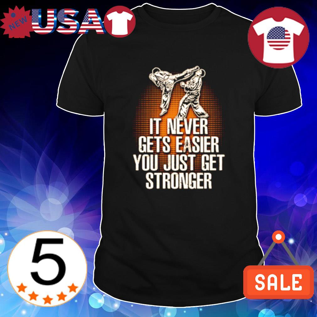 Taekwondo it never gets easier you just get stronger shirt