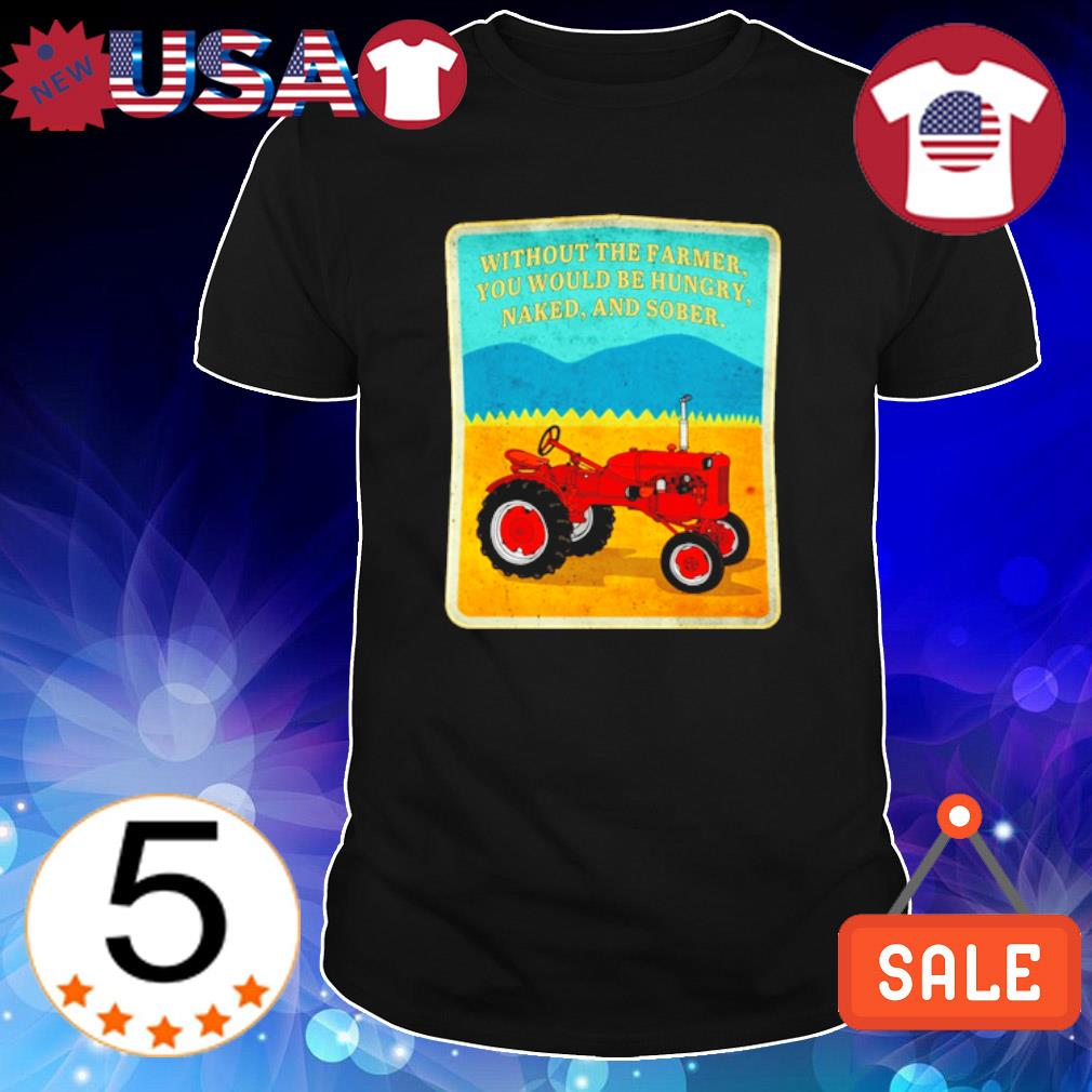 Tractor without the farmer you would be hungry naked and sober shirt