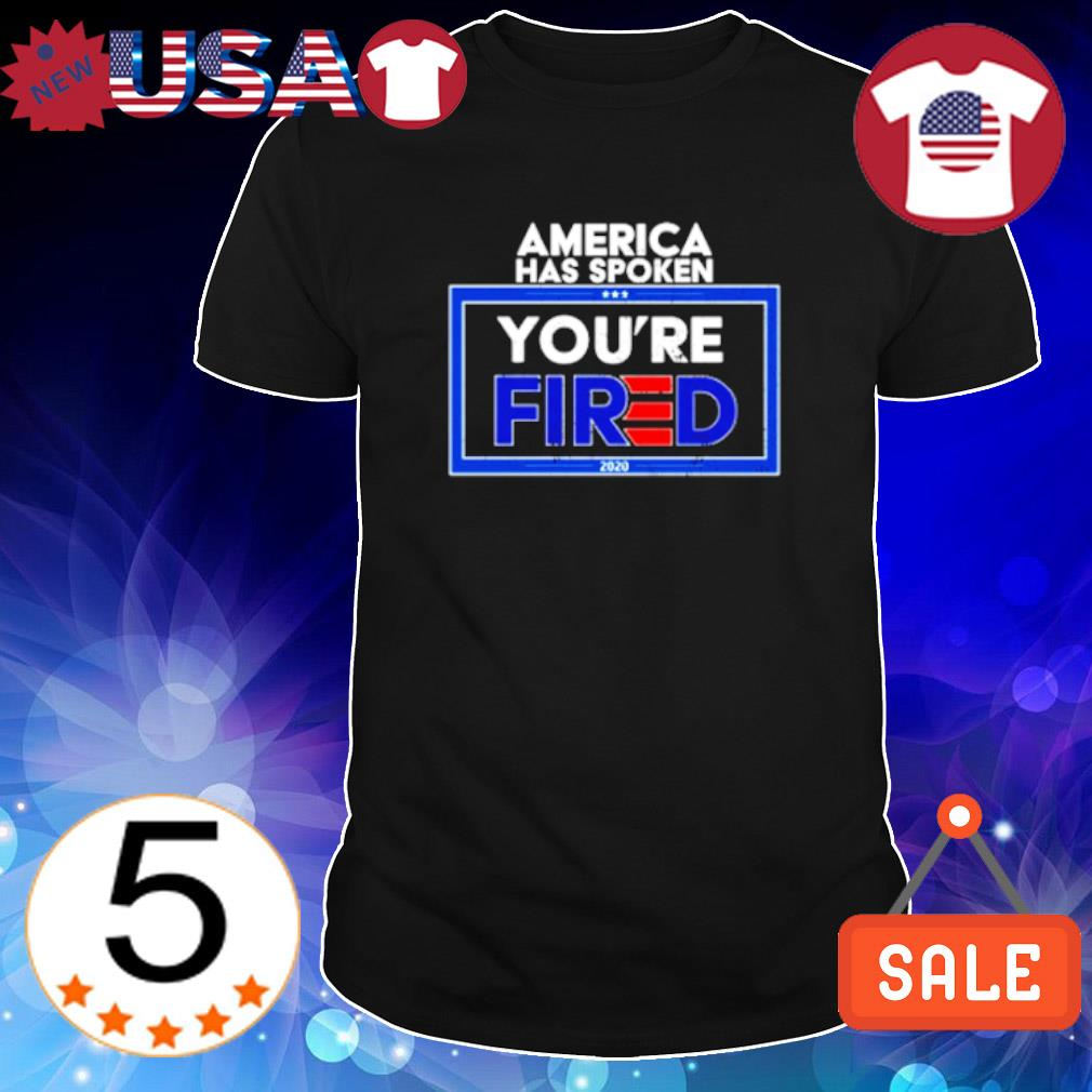 Trump America has spoken you're fired shirt