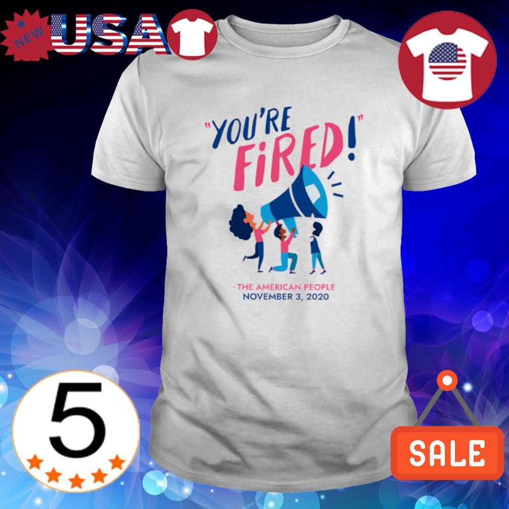 Trump you're fired the American people November 3 2020 shirt