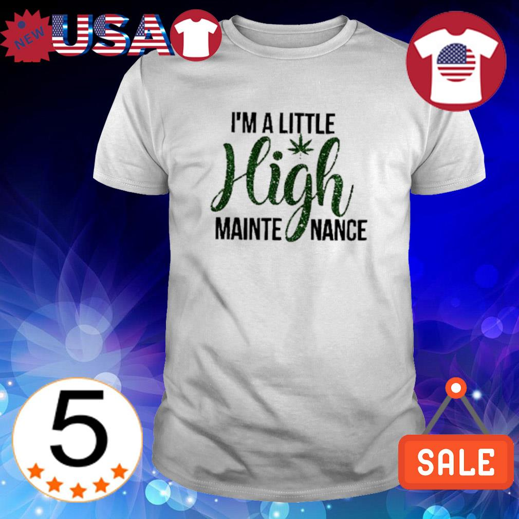 Weed I'm a little high mainte mance shirt