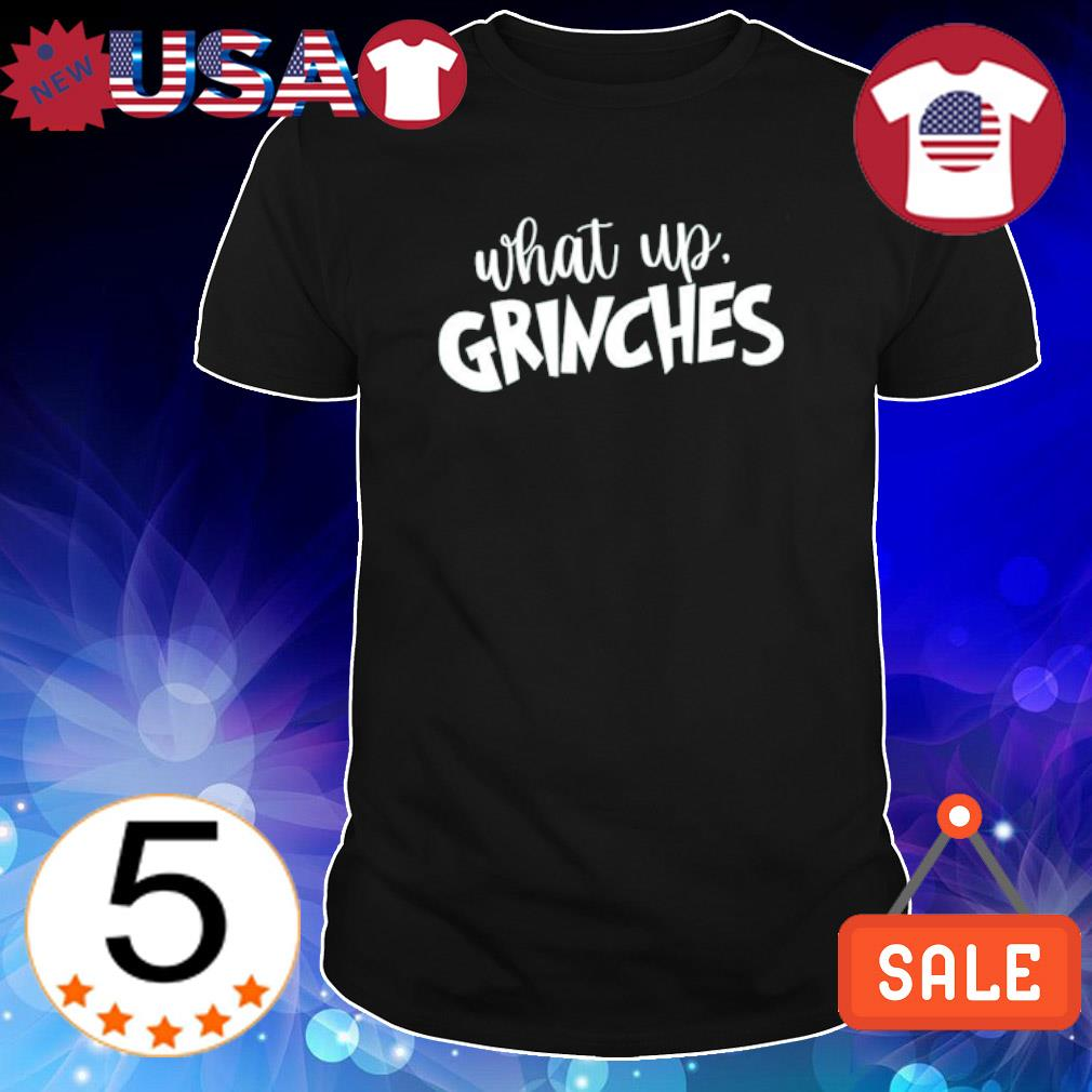 What up Grinches Christmas shirt