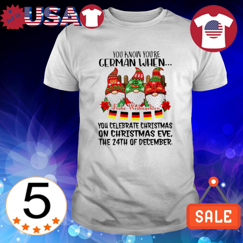 You know you're German when you celebrate Christmas on Christmas ever shirt
