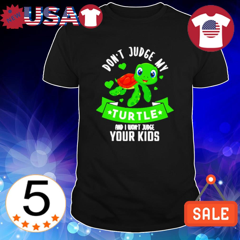 Don't judge my turtle and I won't judge your kids shirt