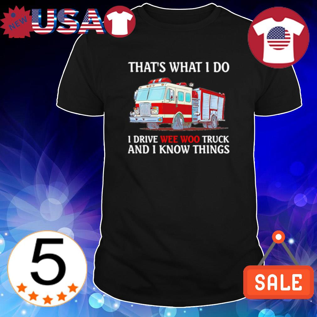 Firefighter that's what I do I drive wee woo truck and I know things shirt