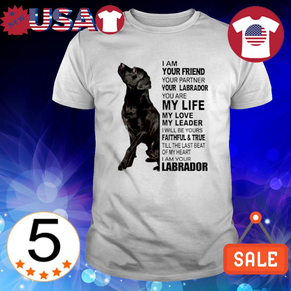 I am your friend your partner your Labrador you are my life shirt