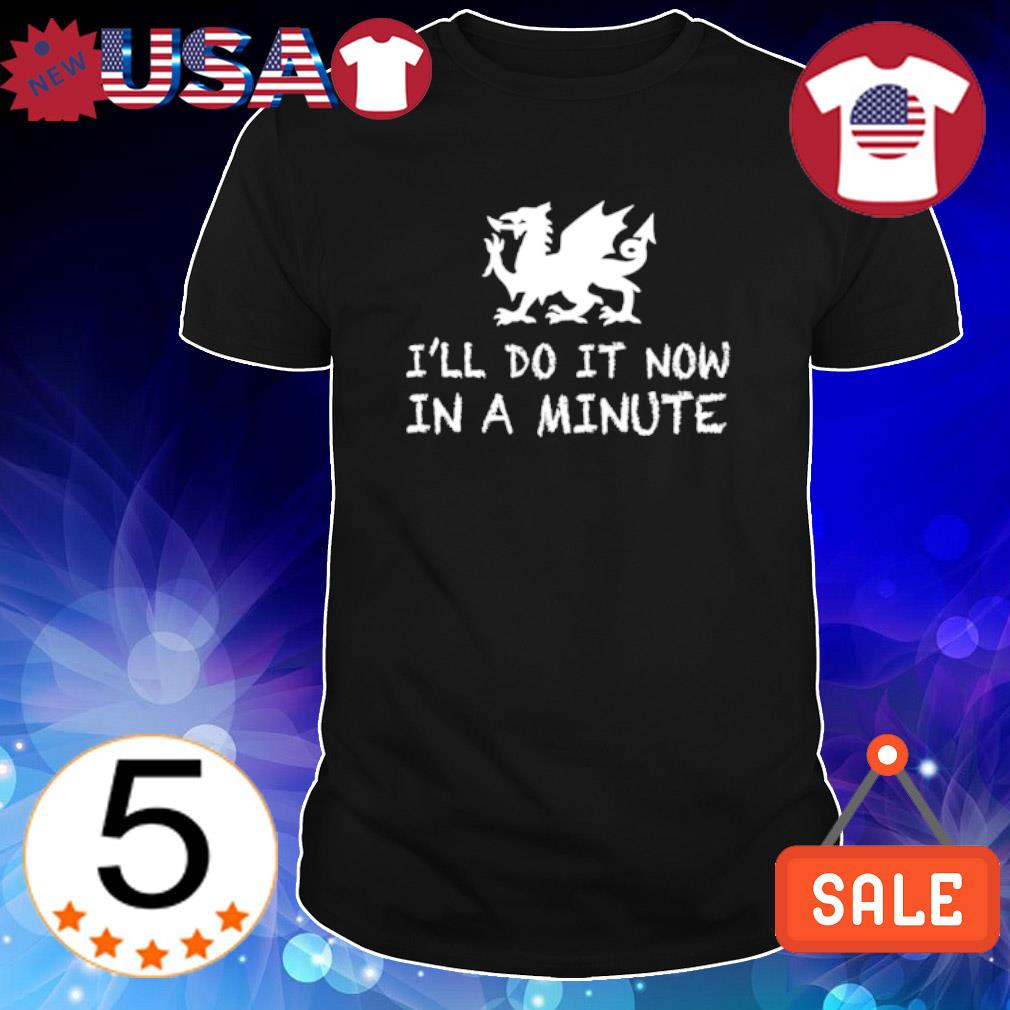 I'll do it now in a minute shirt