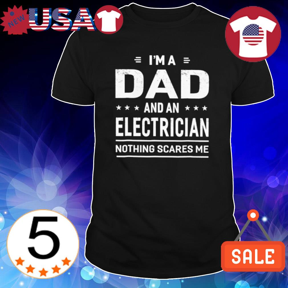 I'm a Dad and an electrician nothing scares me shirt