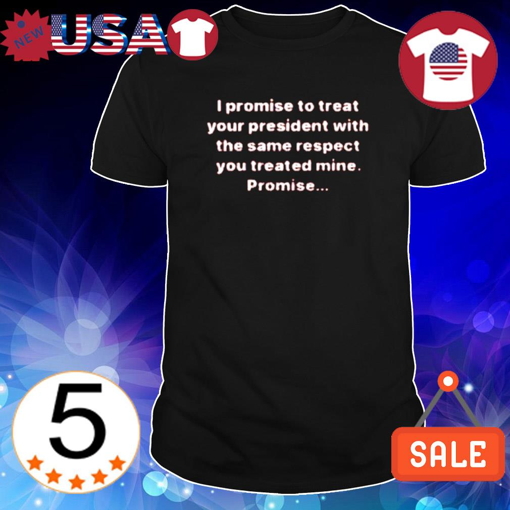 I promise to treat your president with the same respect shirt