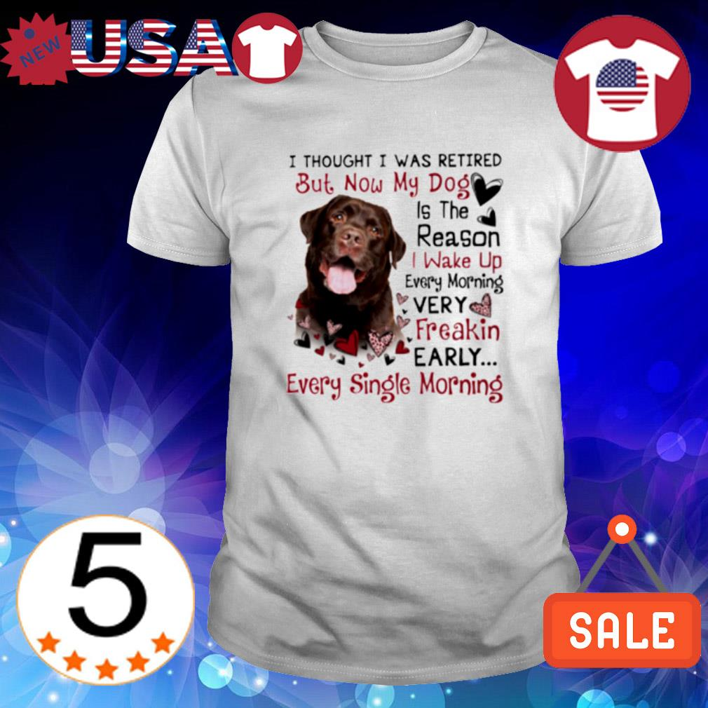 Labrador I thought I was retired but now my dog is the reason shirt
