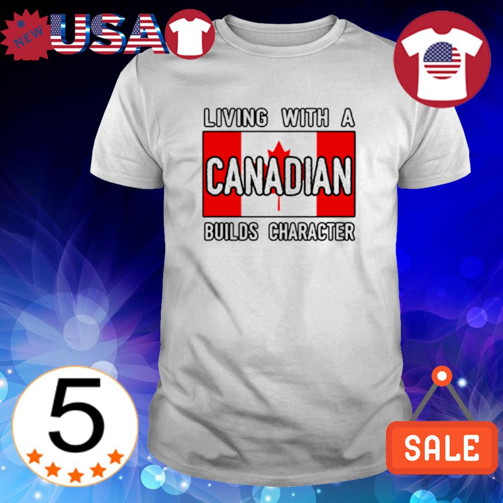 Living with a Canadian builds character shirt