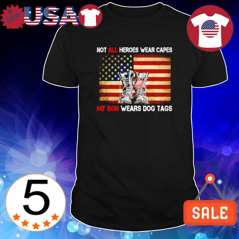 Not all heroes wear capes my son wears dog tags Veteran US shirt
