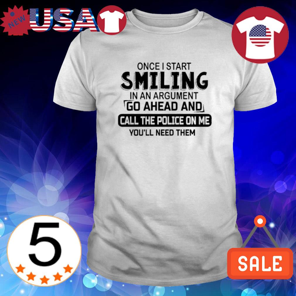 Once I start smiling in an argument go ahead and call the police on me shirt