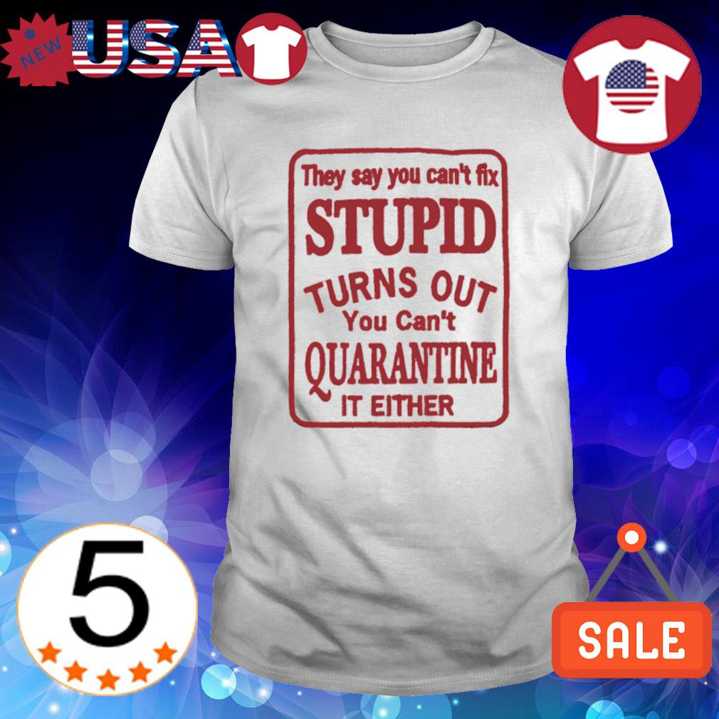 They say you can't fix stupid turns out you can't quarantine shirt