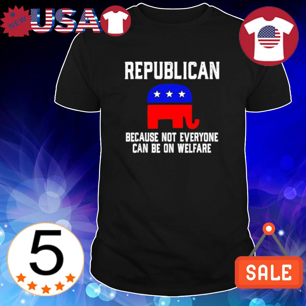 Trump republican because not everyone can be on welfare shirt