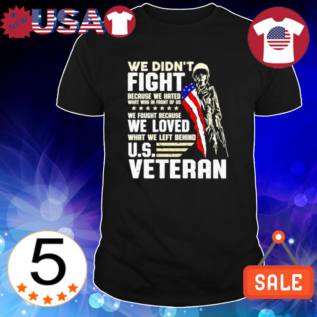 We didn't fight because we hated what was in front of us US Veteran shirt