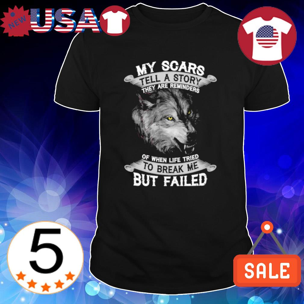 Wolf my scars tell a story they are reminders to break me but failed shirt