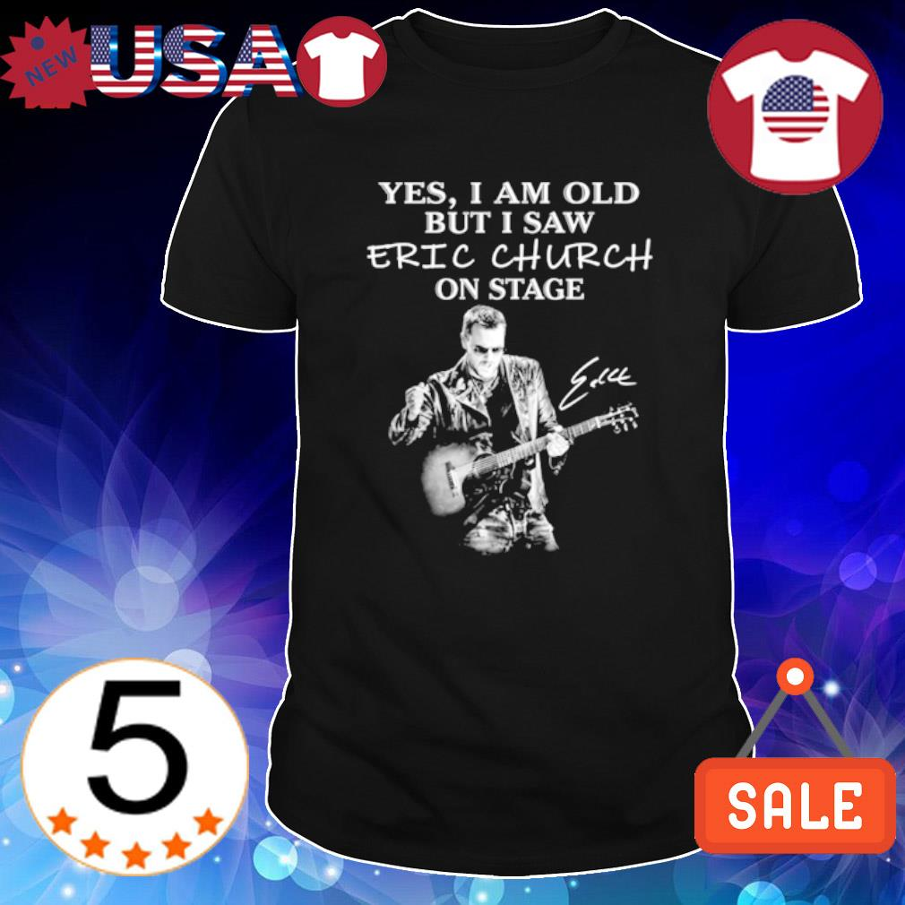 Yes I am old but I saw Eric Church on stage signature shirt