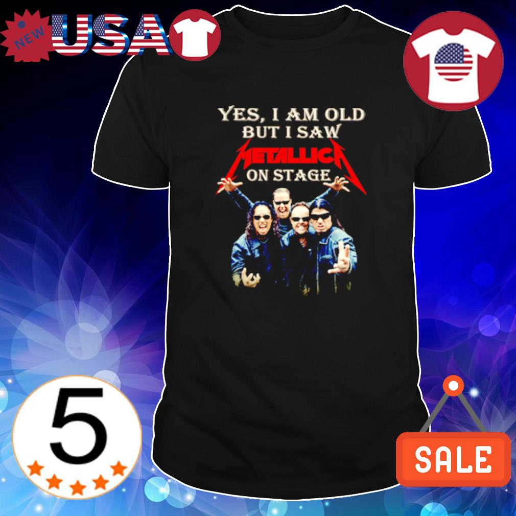 Yes I am old but I saw Metallica on stage shirt