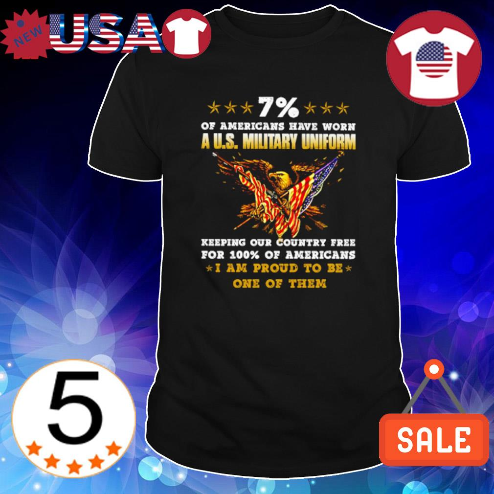 7% of Americans have worn a US military uniform I am proud to be one of them shirt