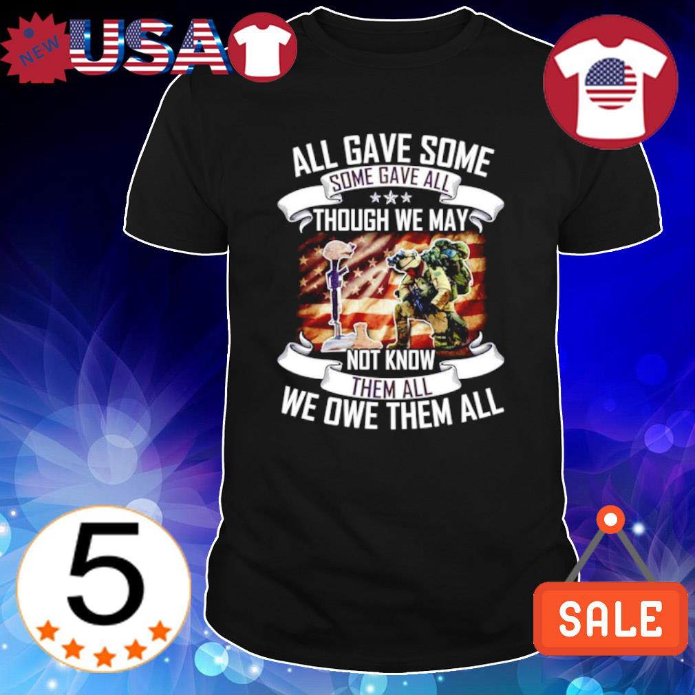 All gave game some some gave all though we may not know them all we owe them all shirt